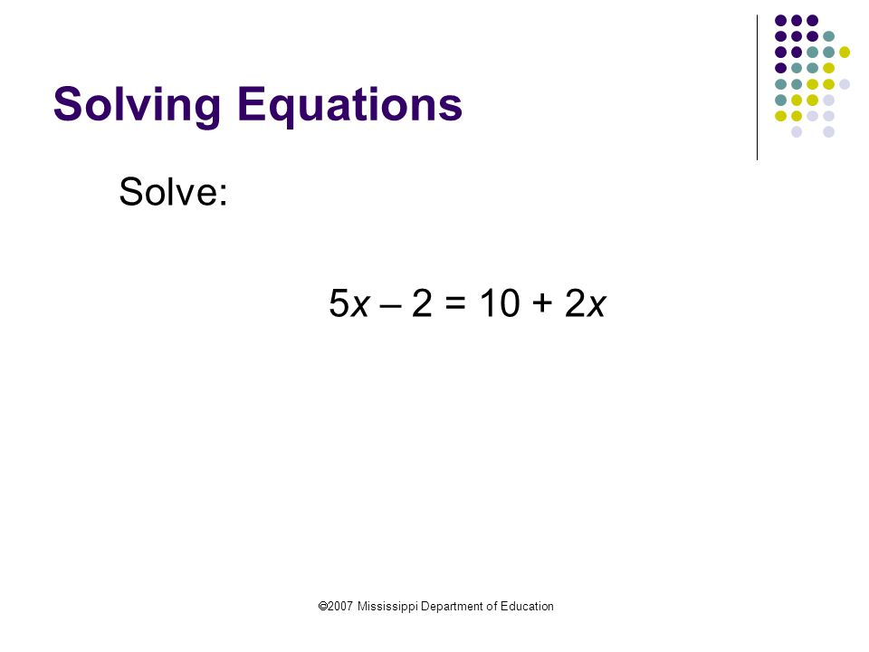  2007 Mississippi Department of Education Solving Equations Solve: 5x – 2 = 10 + 2x A 2 5x = 12 + 2x S 2x 3x = 12 D 3 x = 4 Abbreviations can be used: A  Addition S  Subtraction M  Multiplication D  Division CLT  Combine Like Terms DPMA  Distributive Property of Multiplication over Addition