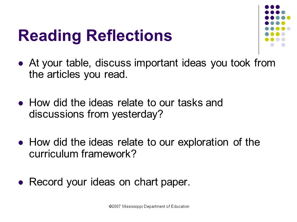  2007 Mississippi Department of Education Reading Reflections At your table, discuss important ideas you took from the articles you read.