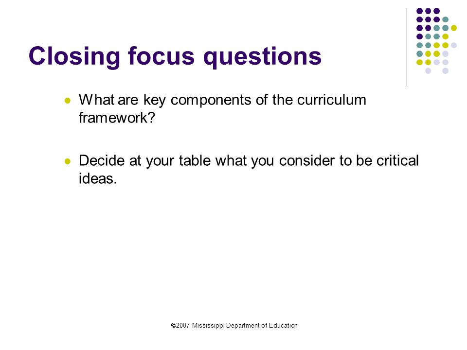  2007 Mississippi Department of Education Closing focus questions What are key components of the curriculum framework.