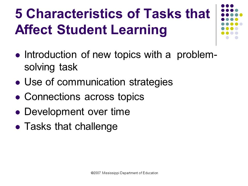  2007 Mississippi Department of Education 5 Characteristics of Tasks that Affect Student Learning Introduction of new topics with a problem- solving task Use of communication strategies Connections across topics Development over time Tasks that challenge