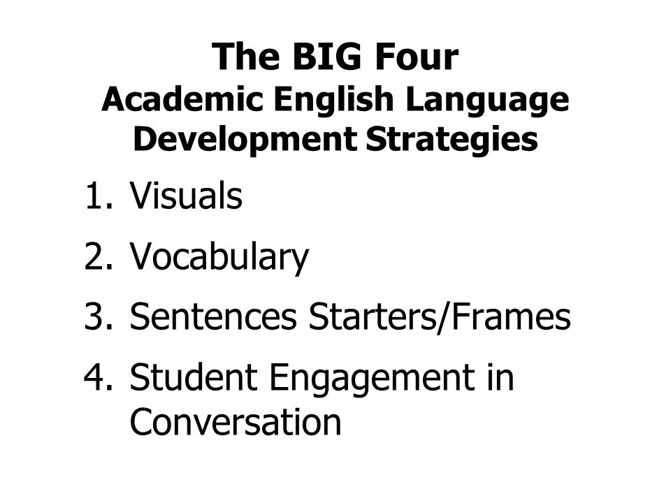 The BIG Four Academic English Language Development Strategies 1. Visuals 2. Vocabulary 3. Sentences Starters/Frames 4. Student Engagement in Conversat