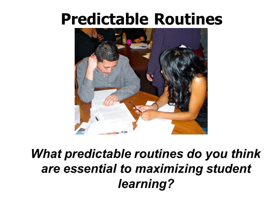 Predictable Routines What predictable routines do you think are essential to maximizing student learning?