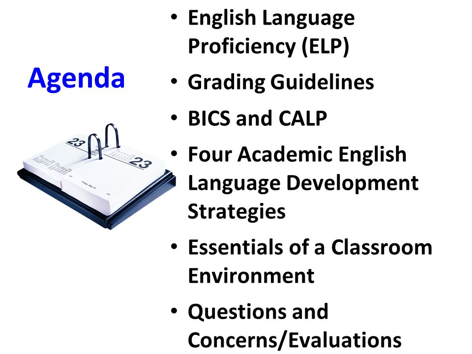 Agenda English Language Proficiency (ELP) Grading Guidelines BICS and CALP Four Academic English Language Development Strategies Essentials of a Class