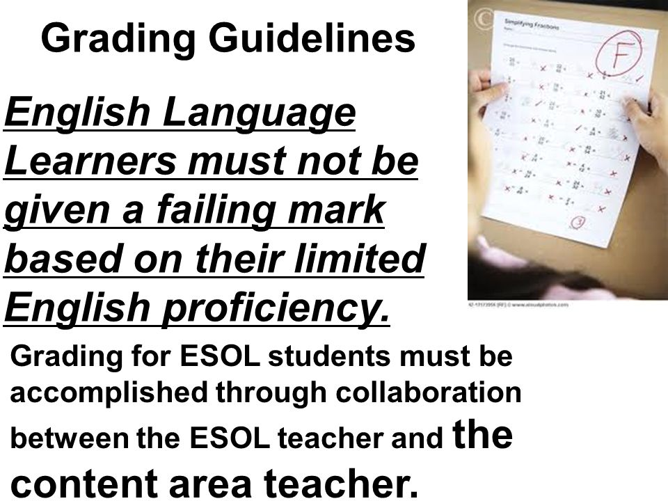 Grading Guidelines English Language Learners must not be given a failing mark based on their limited English proficiency. Grading for ESOL students mu