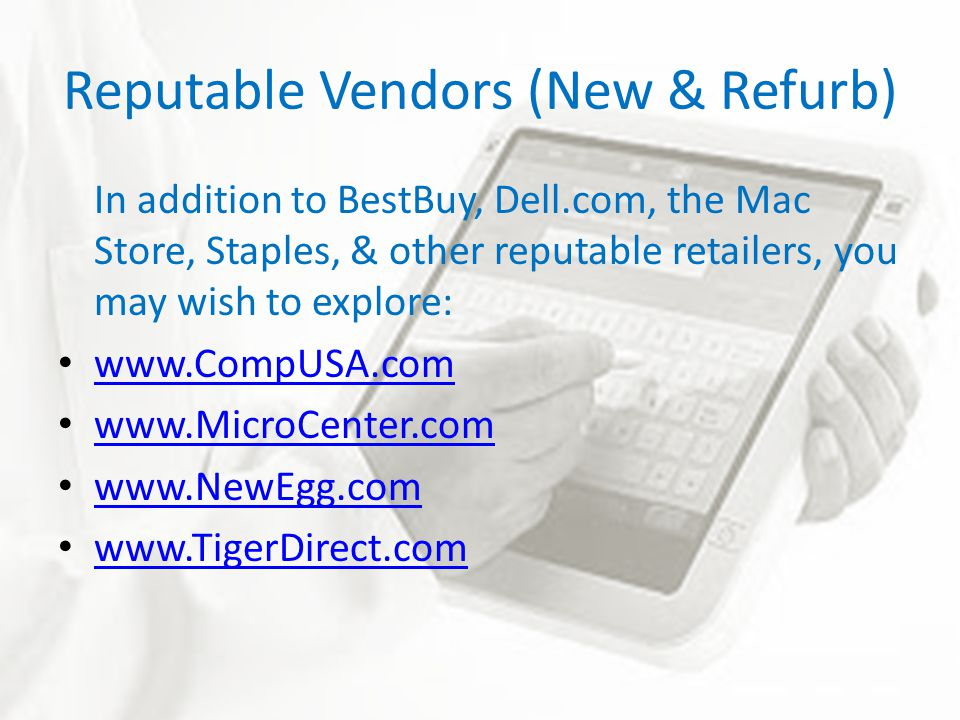 Reputable Vendors (New & Refurb) In addition to BestBuy, Dell.com, the Mac Store, Staples, & other reputable retailers, you may wish to explore: www.CompUSA.com www.MicroCenter.com www.NewEgg.com www.TigerDirect.com