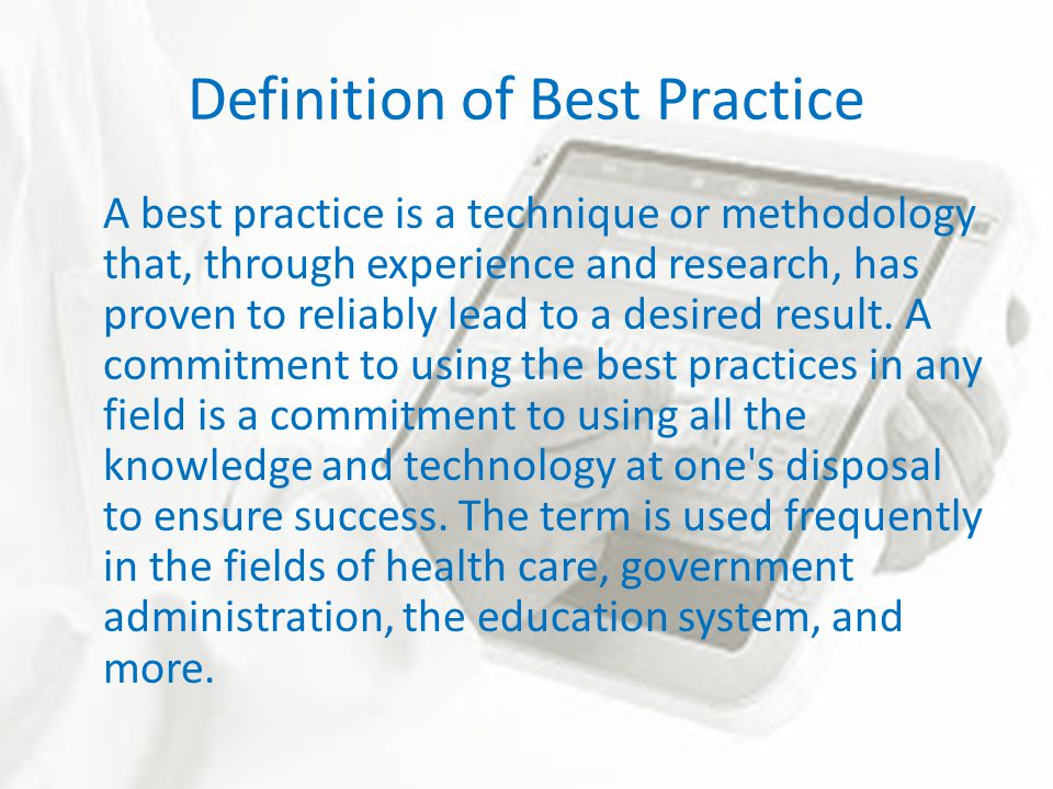 Definition of Best Practice A best practice is a technique or methodology that, through experience and research, has proven to reliably lead to a desired result.