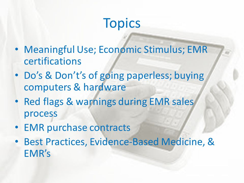 Topics Meaningful Use; Economic Stimulus; EMR certifications Do's & Don't's of going paperless; buying computers & hardware Red flags & warnings during EMR sales process EMR purchase contracts Best Practices, Evidence-Based Medicine, & EMR's