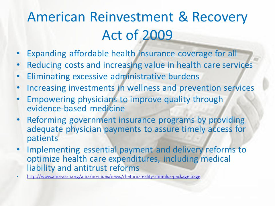 American Reinvestment & Recovery Act of 2009 Expanding affordable health insurance coverage for all Reducing costs and increasing value in health care services Eliminating excessive administrative burdens Increasing investments in wellness and prevention services Empowering physicians to improve quality through evidence-based medicine Reforming government insurance programs by providing adequate physician payments to assure timely access for patients Implementing essential payment and delivery reforms to optimize health care expenditures, including medical liability and antitrust reforms http://www.ama-assn.org/ama/no-index/news/rhetoric-reality-stimulus-package.page