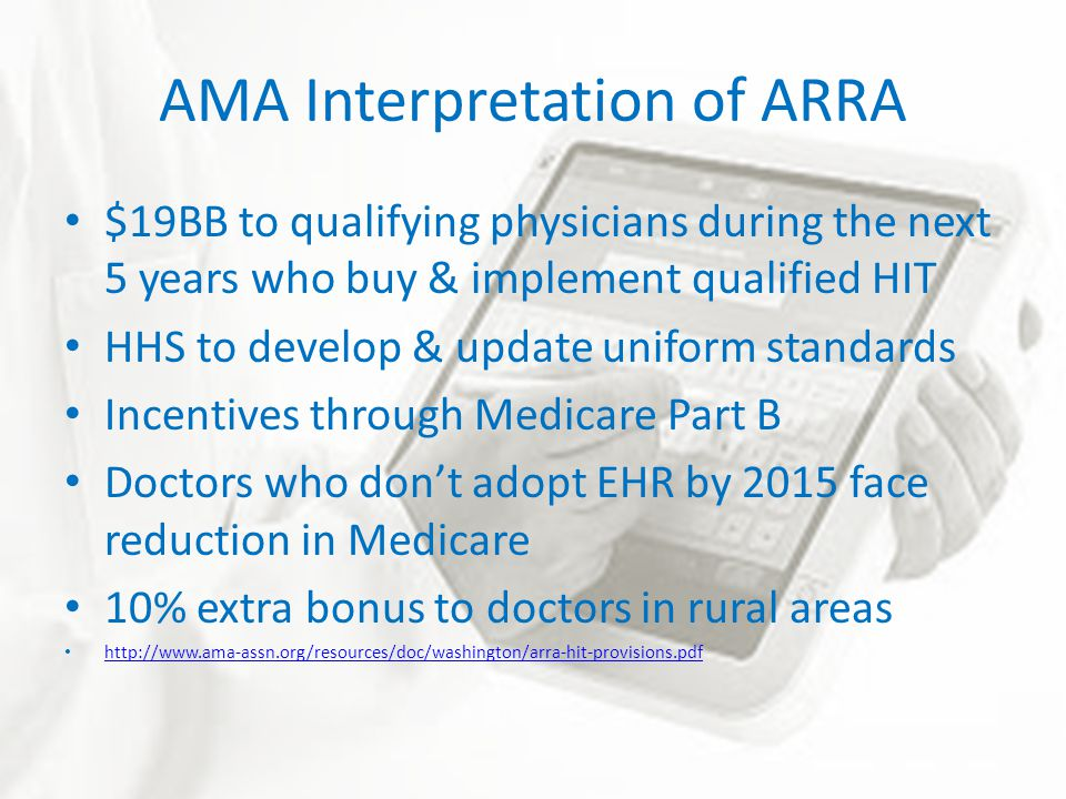 AMA Interpretation of ARRA $19BB to qualifying physicians during the next 5 years who buy & implement qualified HIT HHS to develop & update uniform standards Incentives through Medicare Part B Doctors who don't adopt EHR by 2015 face reduction in Medicare 10% extra bonus to doctors in rural areas http://www.ama-assn.org/resources/doc/washington/arra-hit-provisions.pdf