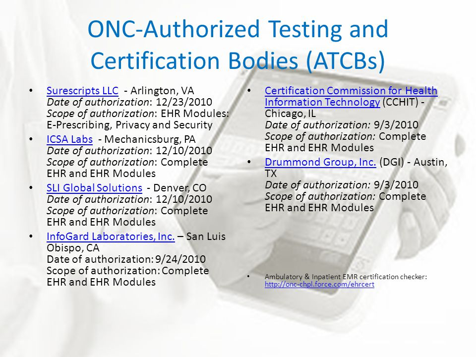 ONC-Authorized Testing and Certification Bodies (ATCBs) Surescripts LLC - Arlington, VA Date of authorization: 12/23/2010 Scope of authorization: EHR Modules: E-Prescribing, Privacy and Security Surescripts LLC ICSA Labs - Mechanicsburg, PA Date of authorization: 12/10/2010 Scope of authorization: Complete EHR and EHR Modules ICSA Labs SLI Global Solutions - Denver, CO Date of authorization: 12/10/2010 Scope of authorization: Complete EHR and EHR Modules SLI Global Solutions InfoGard Laboratories, Inc.