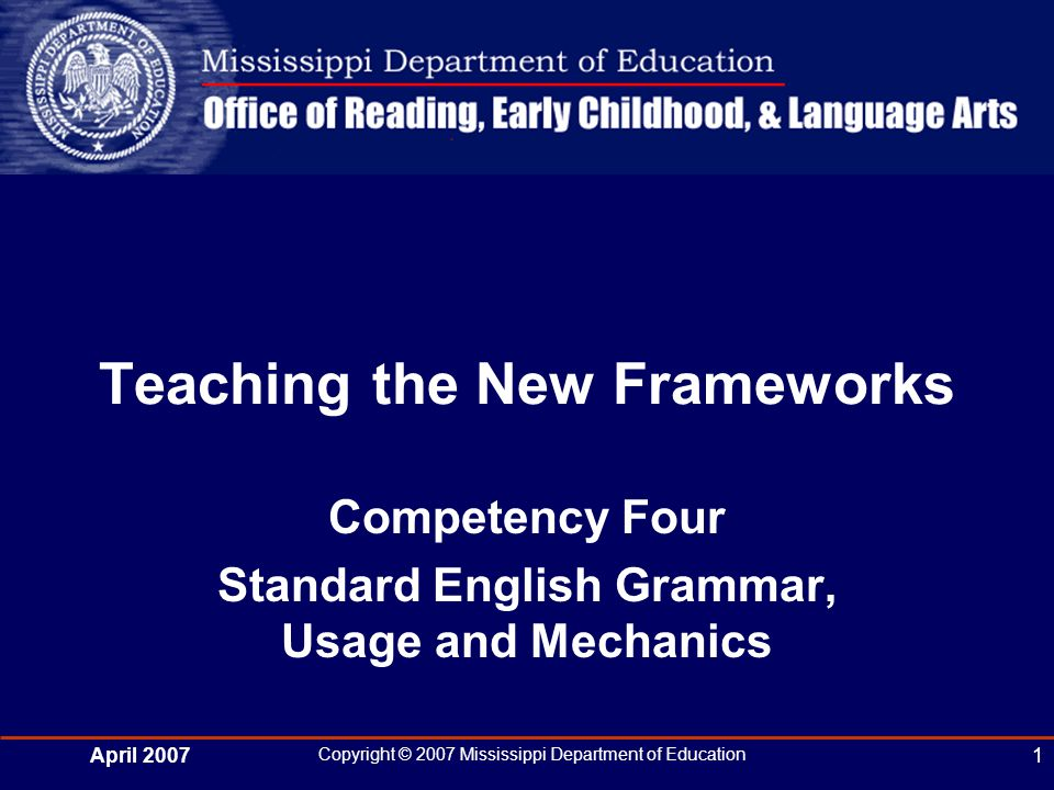 April 2007 Copyright © 2007 Mississippi Department of Education 1 Teaching the New Frameworks Competency Four Standard English Grammar, Usage and Mechanics