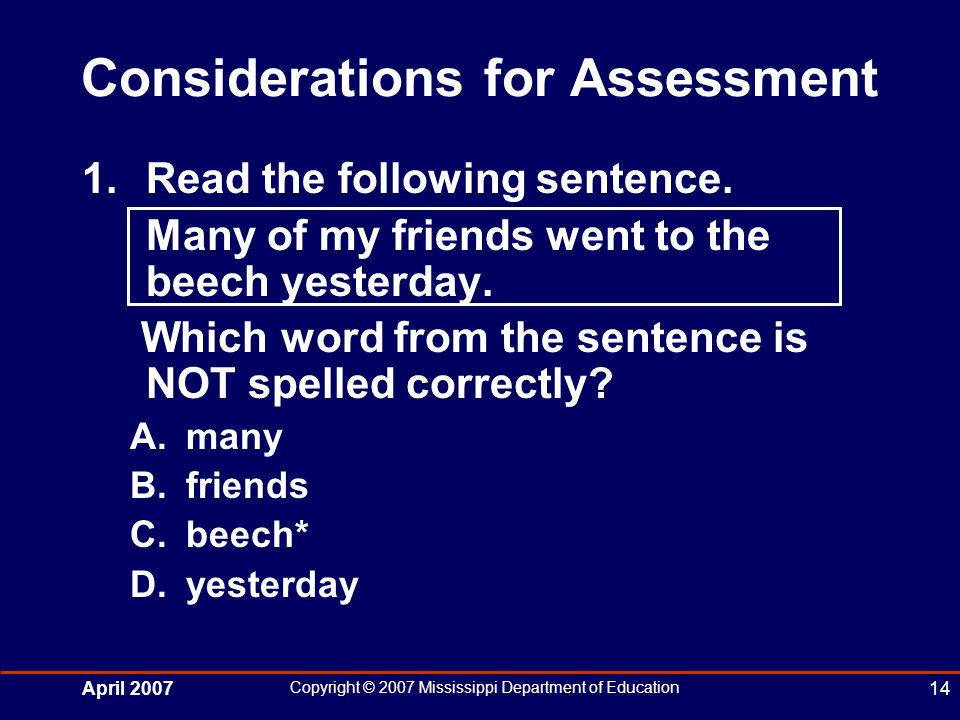 April 2007 Copyright © 2007 Mississippi Department of Education 14 Considerations for Assessment 1.Read the following sentence.
