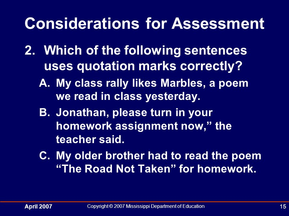 April 2007 Copyright © 2007 Mississippi Department of Education 15 Considerations for Assessment 2.Which of the following sentences uses quotation marks correctly.