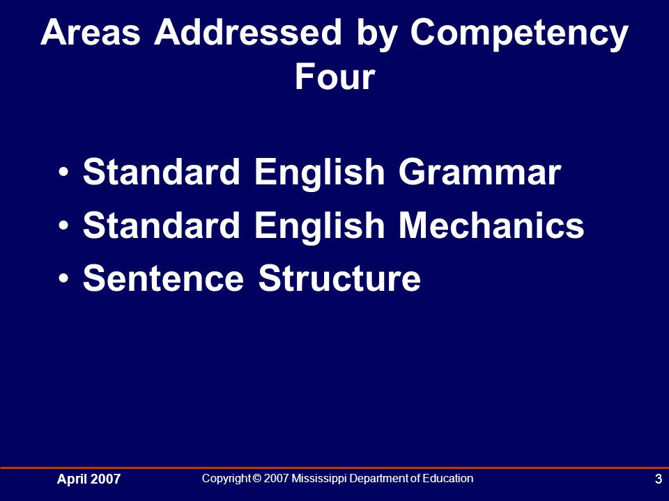 April 2007 Copyright © 2007 Mississippi Department of Education 3 Areas Addressed by Competency Four Standard English Grammar Standard English Mechanics Sentence Structure