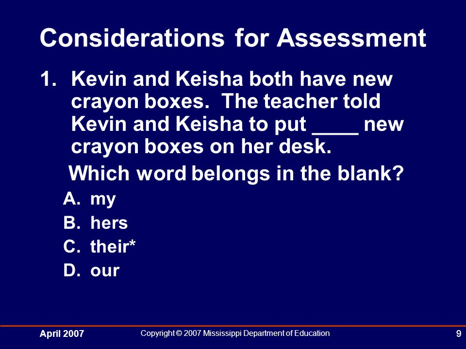 April 2007 Copyright © 2007 Mississippi Department of Education 9 Considerations for Assessment 1.Kevin and Keisha both have new crayon boxes.