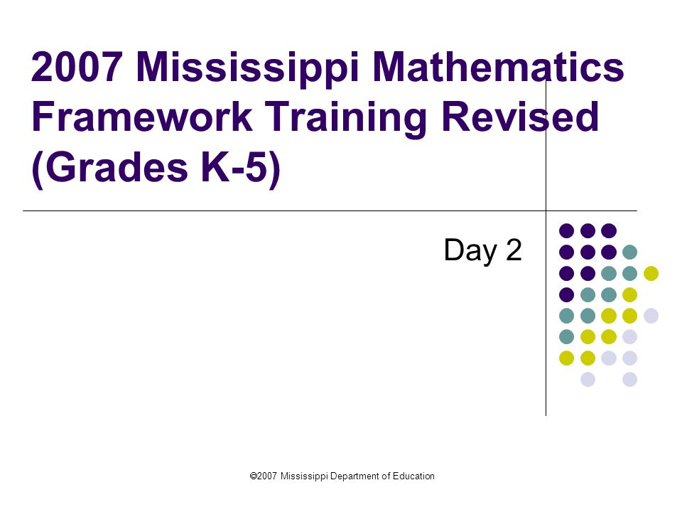  2007 Mississippi Department of Education 2007 Mississippi Mathematics Framework Training Revised (Grades K-5) Day 2