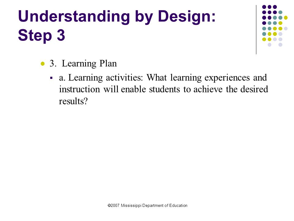  2007 Mississippi Department of Education Understanding by Design: Step 3 3.