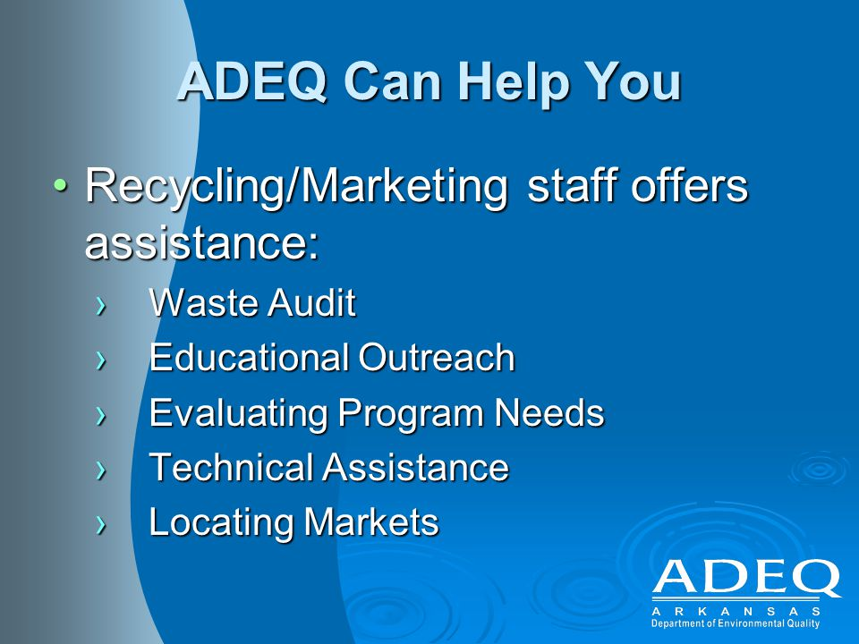 ADEQ Can Help You Recycling/Marketing staff offers assistance:Recycling/Marketing staff offers assistance: ›Waste Audit ›Educational Outreach ›Evaluating Program Needs ›Technical Assistance ›Locating Markets