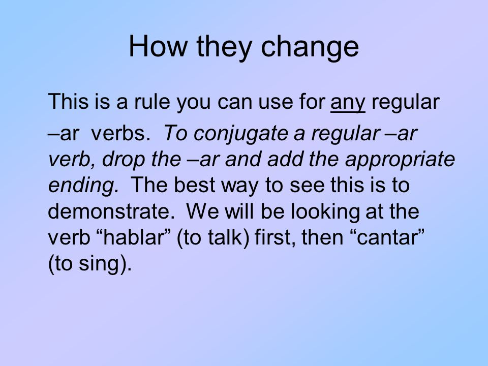 How they change This is a rule you can use for any regular –ar verbs.