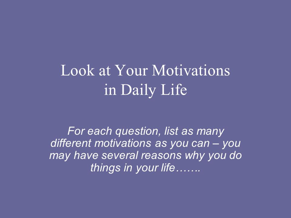 Look at Your Motivations in Daily Life For each question, list as many different motivations as you can – you may have several reasons why you do things in your life…….