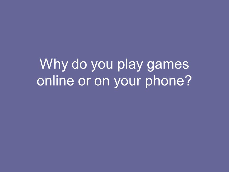 Why do you play games online or on your phone?