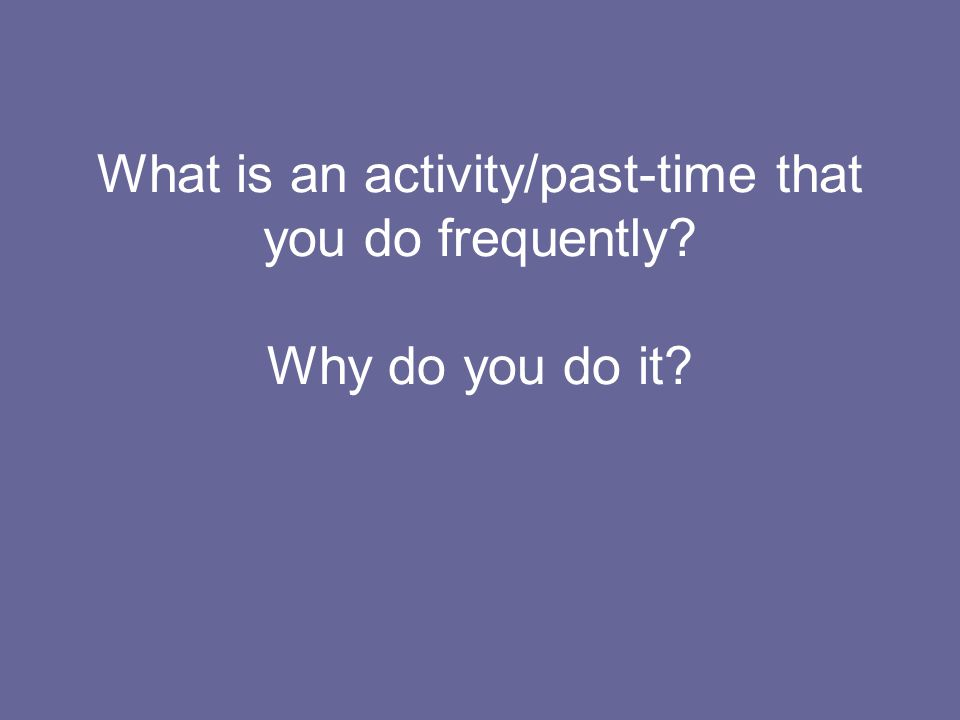 What is an activity/past-time that you do frequently? Why do you do it?