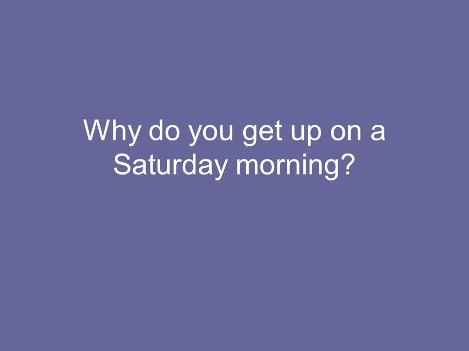 Why do you get up on a Saturday morning?