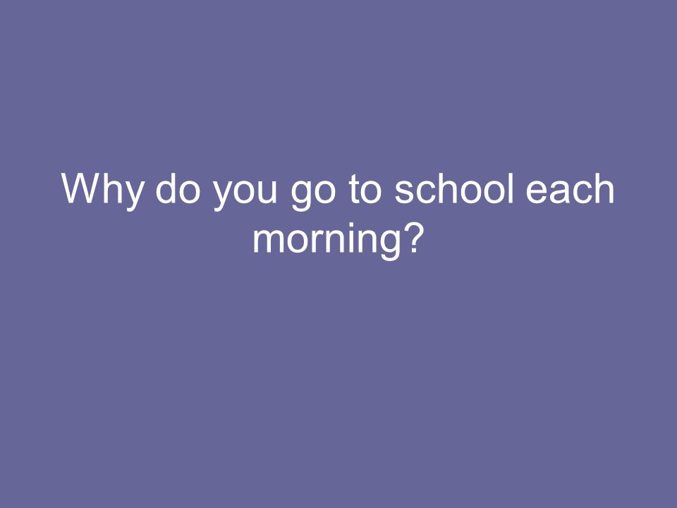 Why do you go to school each morning?
