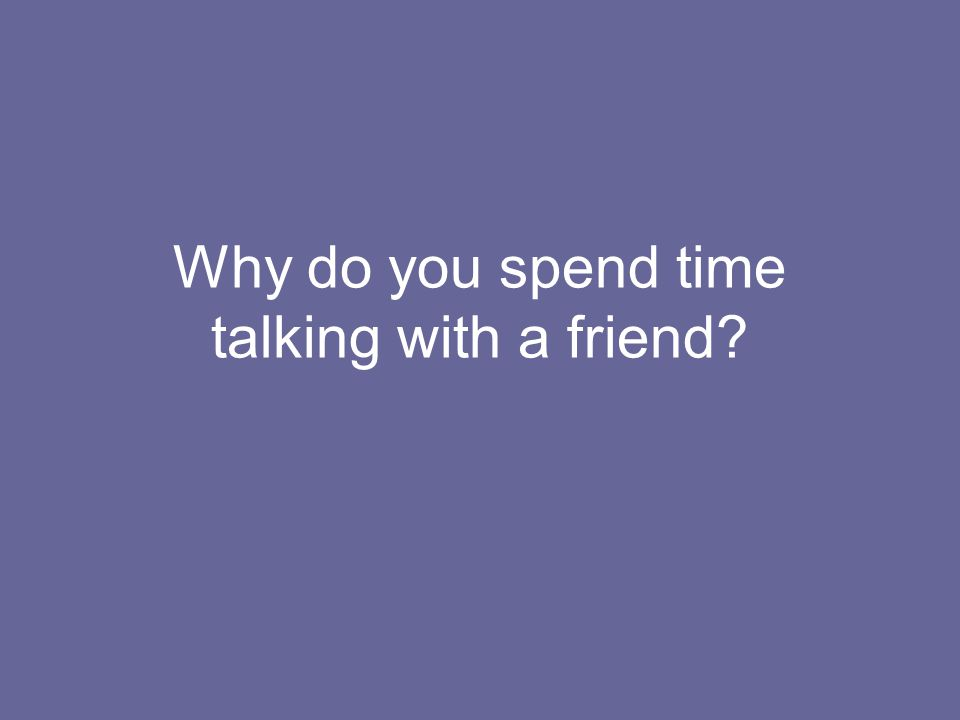 Why do you spend time talking with a friend?