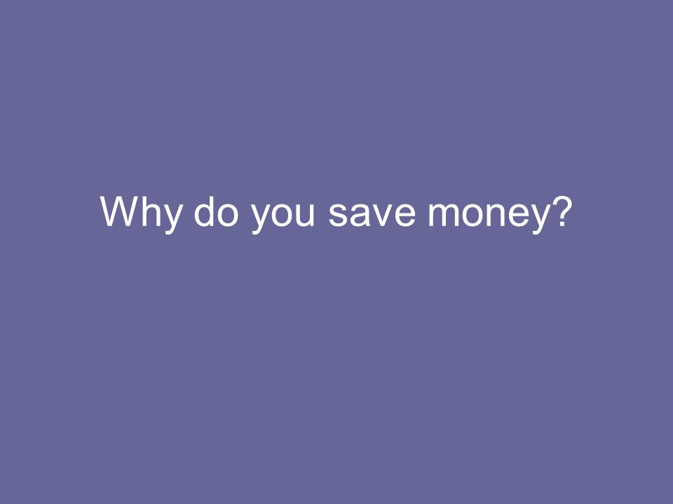Why do you save money?