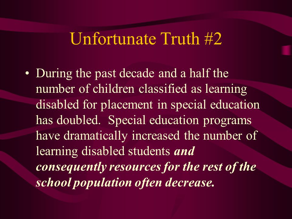 Unfortunate Truth #2 During the past decade and a half the number of children classified as learning disabled for placement in special education has doubled.