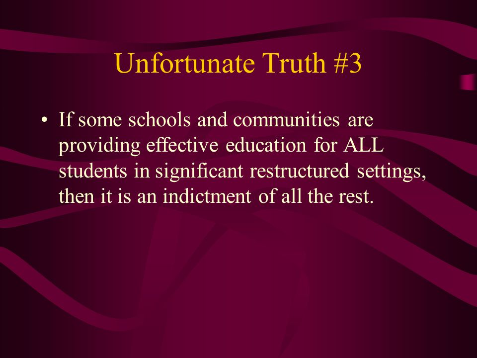 Unfortunate Truth #3 If some schools and communities are providing effective education for ALL students in significant restructured settings, then it is an indictment of all the rest.