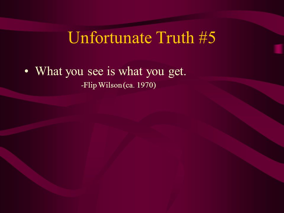 Unfortunate Truth #5 What you see is what you get. -Flip Wilson (ca. 1970)