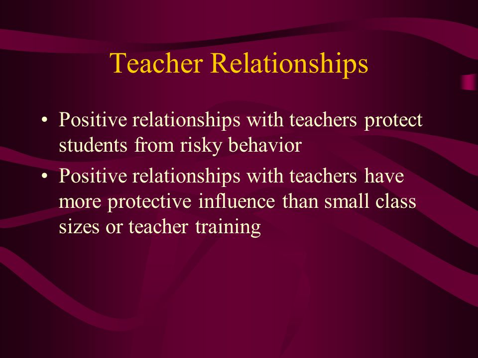 Teacher Relationships Positive relationships with teachers protect students from risky behavior Positive relationships with teachers have more protective influence than small class sizes or teacher training