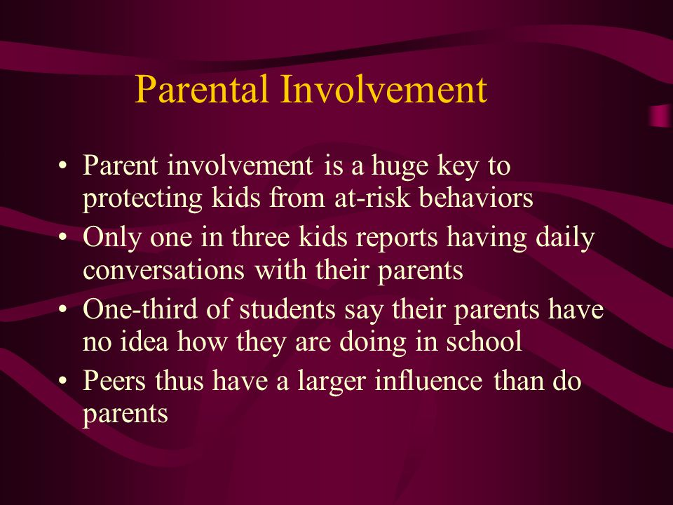 Parental Involvement Parent involvement is a huge key to protecting kids from at-risk behaviors Only one in three kids reports having daily conversations with their parents One-third of students say their parents have no idea how they are doing in school Peers thus have a larger influence than do parents