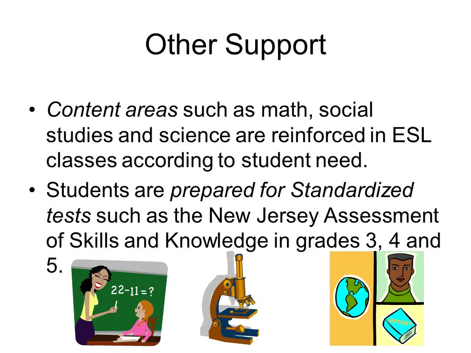 Other Support Content areas such as math, social studies and science are reinforced in ESL classes according to student need. Students are prepared fo