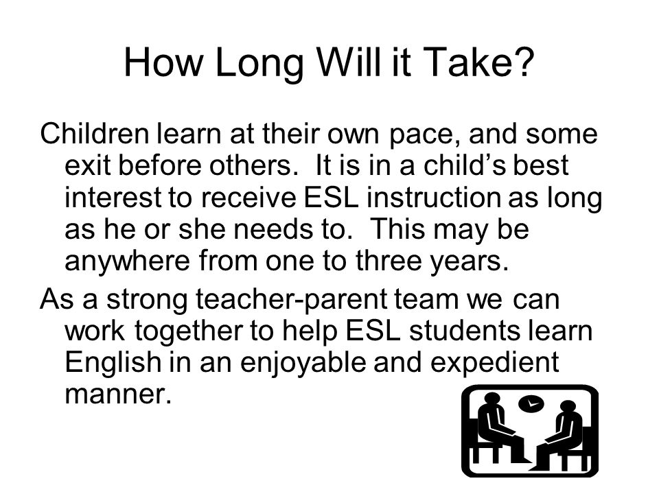 How Long Will it Take? Children learn at their own pace, and some exit before others. It is in a child's best interest to receive ESL instruction as l