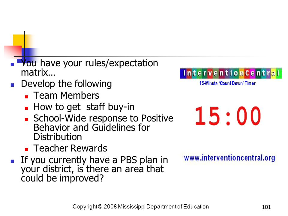 101 You have your rules/expectation matrix… Develop the following Team Members How to get staff buy-in School-Wide response to Positive Behavior and Guidelines for Distribution Teacher Rewards If you currently have a PBS plan in your district, is there an area that could be improved.
