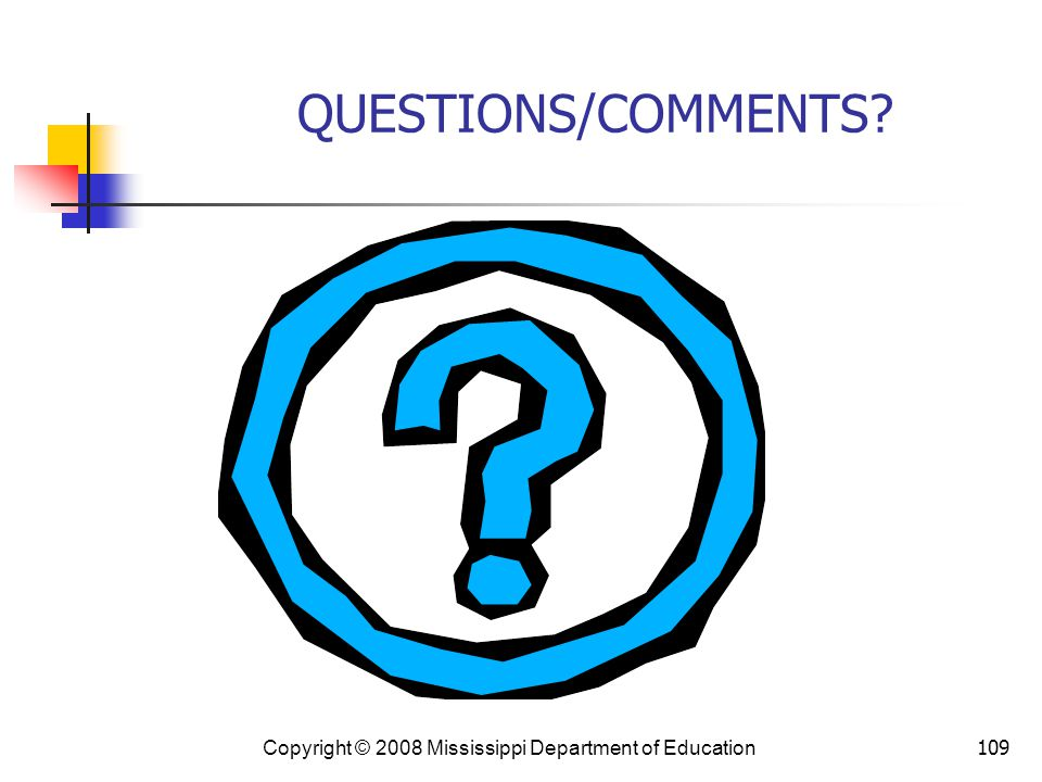 109 QUESTIONS/COMMENTS? Copyright © 2008 Mississippi Department of Education