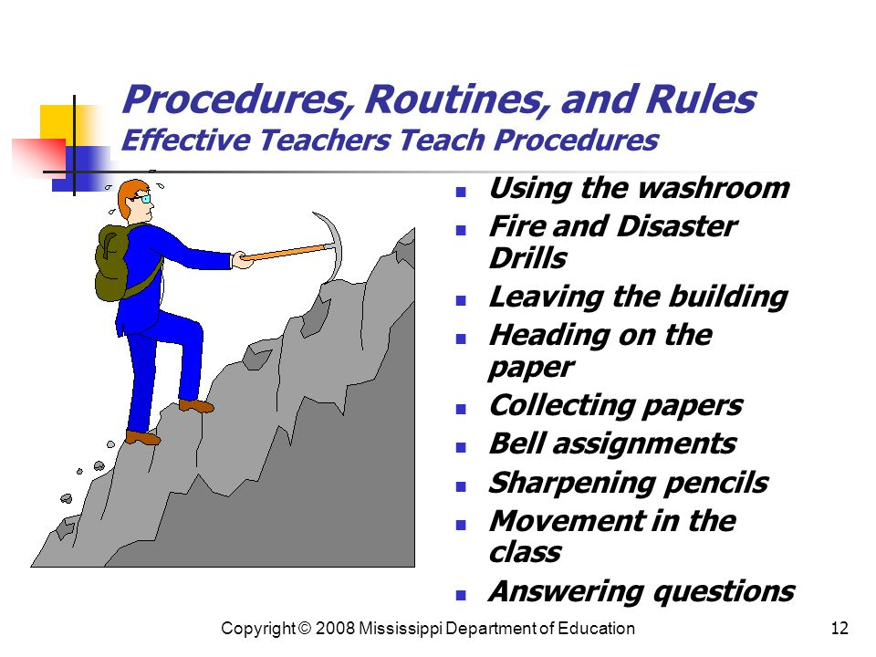 12 Procedures, Routines, and Rules Effective Teachers Teach Procedures Using the washroom Fire and Disaster Drills Leaving the building Heading on the paper Collecting papers Bell assignments Sharpening pencils Movement in the class Answering questions Copyright © 2008 Mississippi Department of Education
