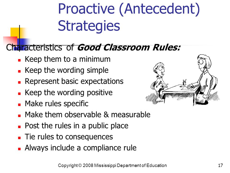 17 Proactive (Antecedent) Strategies Characteristics of Good Classroom Rules: Keep them to a minimum Keep the wording simple Represent basic expectations Keep the wording positive Make rules specific Make them observable & measurable Post the rules in a public place Tie rules to consequences Always include a compliance rule Copyright © 2008 Mississippi Department of Education