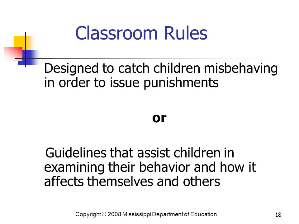 18 Classroom Rules Designed to catch children misbehaving in order to issue punishments or Guidelines that assist children in examining their behavior and how it affects themselves and others Copyright © 2008 Mississippi Department of Education
