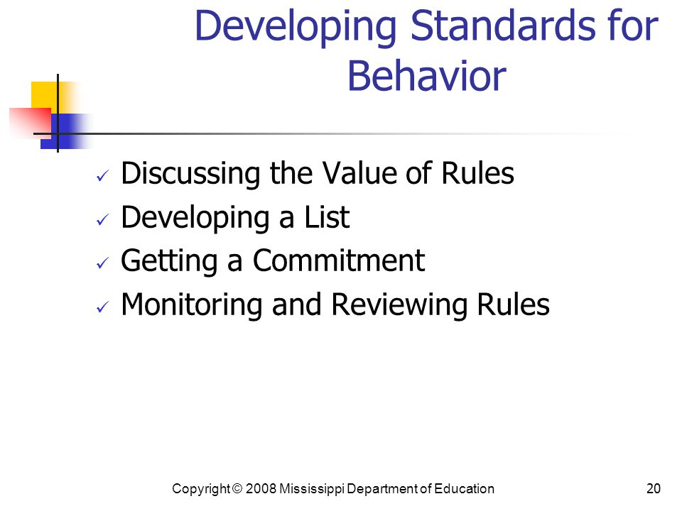 20 Developing Standards for Behavior Discussing the Value of Rules Developing a List Getting a Commitment Monitoring and Reviewing Rules Copyright © 2008 Mississippi Department of Education