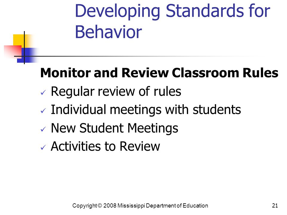 21 Developing Standards for Behavior Monitor and Review Classroom Rules Regular review of rules Individual meetings with students New Student Meetings Activities to Review Copyright © 2008 Mississippi Department of Education