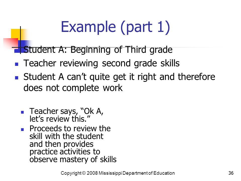 36 Example (part 1) Teacher says, Ok A, let's review this. Proceeds to review the skill with the student and then provides practice activities to observe mastery of skills Student A: Beginning of Third grade Teacher reviewing second grade skills Student A can't quite get it right and therefore does not complete work Copyright © 2008 Mississippi Department of Education
