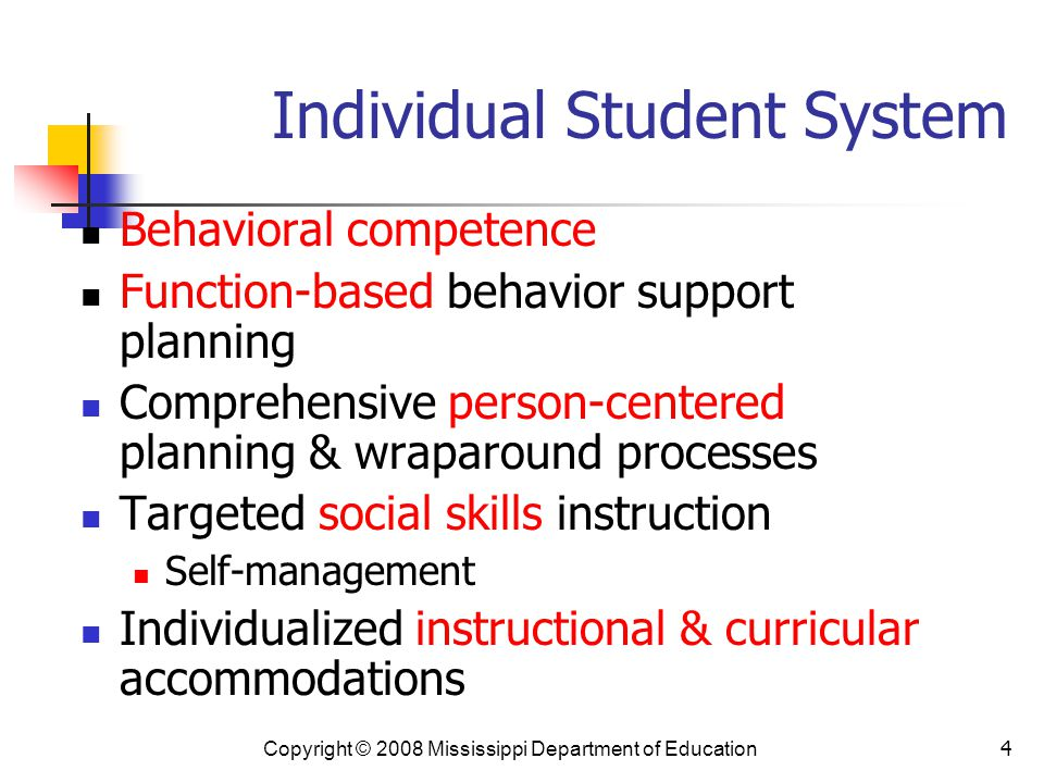 4 Individual Student System Behavioral competence Function-based behavior support planning Comprehensive person-centered planning & wraparound processes Targeted social skills instruction Self-management Individualized instructional & curricular accommodations Copyright © 2008 Mississippi Department of Education