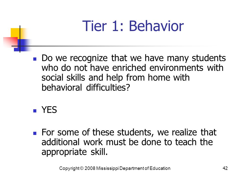 42 Tier 1: Behavior Do we recognize that we have many students who do not have enriched environments with social skills and help from home with behavioral difficulties.