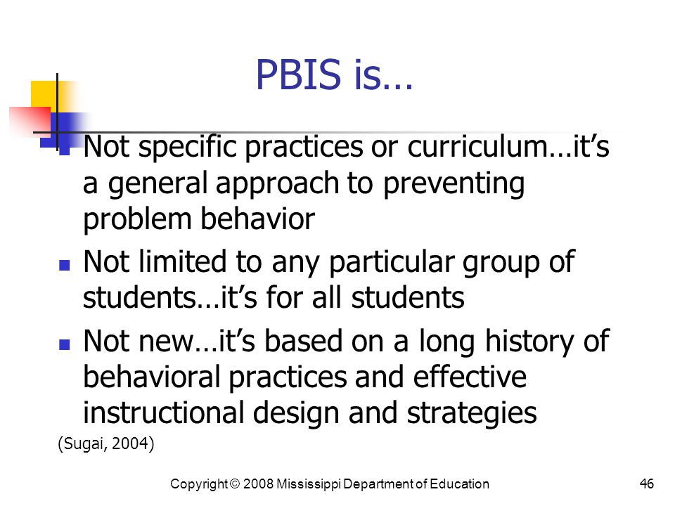 46 PBIS is… Not specific practices or curriculum…it's a general approach to preventing problem behavior Not limited to any particular group of students…it's for all students Not new…it's based on a long history of behavioral practices and effective instructional design and strategies (Sugai, 2004) Copyright © 2008 Mississippi Department of Education