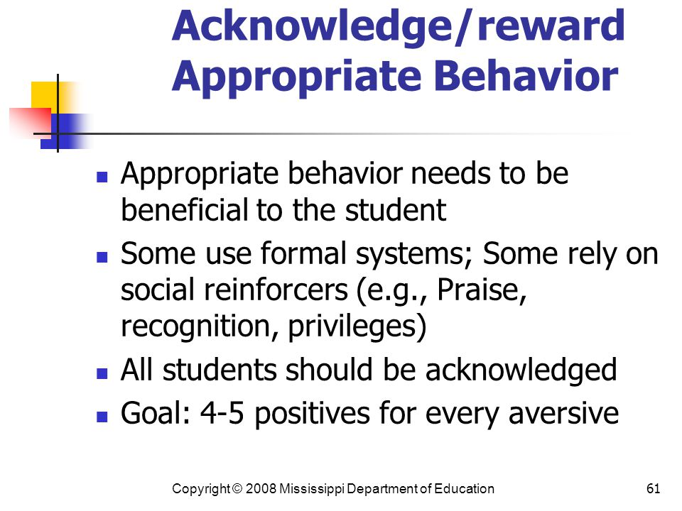 61 Acknowledge/reward Appropriate Behavior Appropriate behavior needs to be beneficial to the student Some use formal systems; Some rely on social reinforcers (e.g., Praise, recognition, privileges) All students should be acknowledged Goal: 4-5 positives for every aversive Copyright © 2008 Mississippi Department of Education