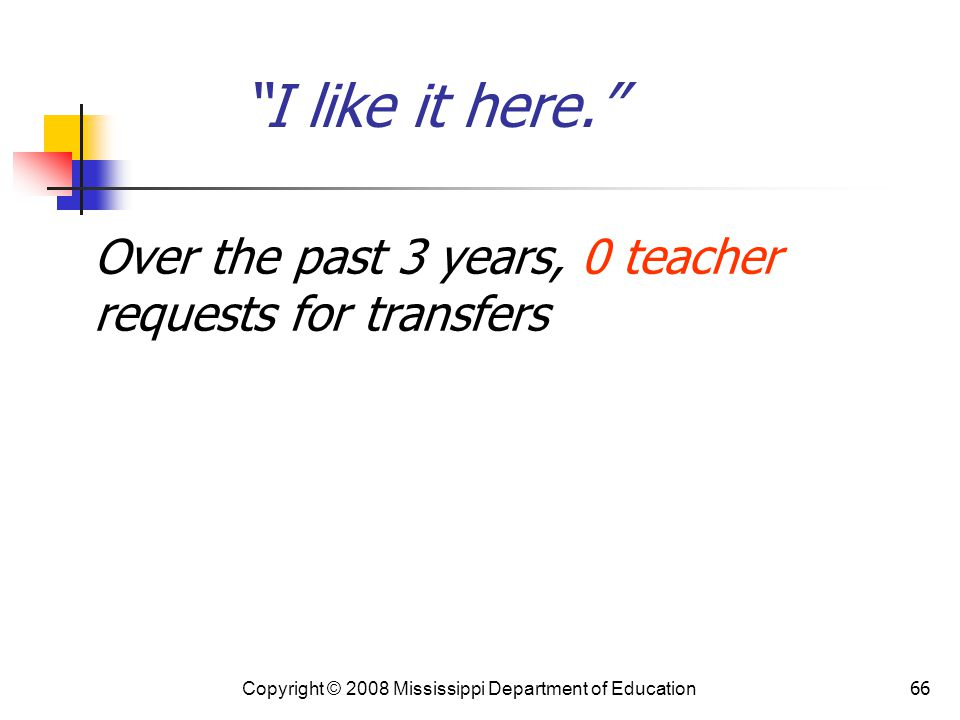 66 I like it here. Over the past 3 years, 0 teacher requests for transfers Copyright © 2008 Mississippi Department of Education